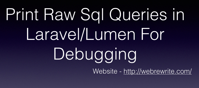 How to Print Sql Queries in Laravel/Lumen for Debugging